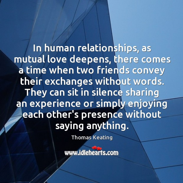 In human relationships, as mutual love deepens, there comes a time when Thomas Keating Picture Quote