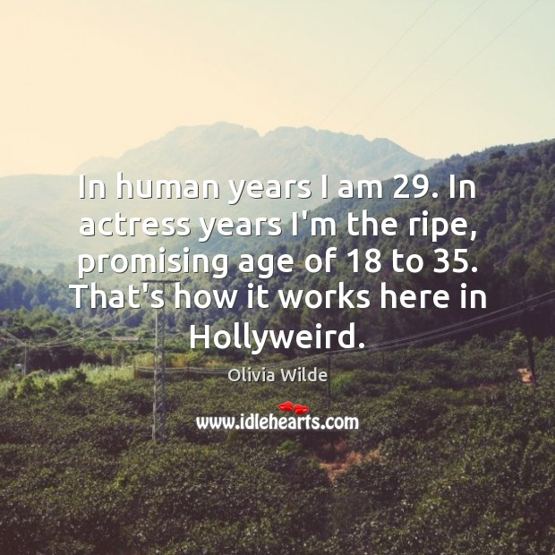 Image, In human years I am 29. In actress years I'm the ripe, promising