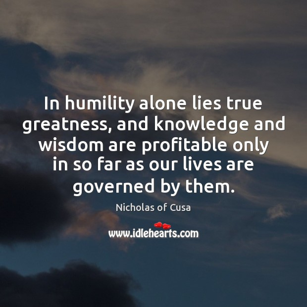 In humility alone lies true greatness, and knowledge and wisdom are profitable Image