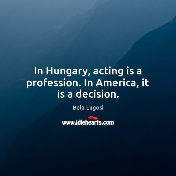 Image, In Hungary, acting is a profession. In America, it is a decision.