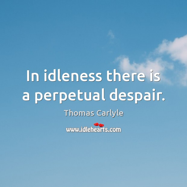 In idleness there is a perpetual despair. Image