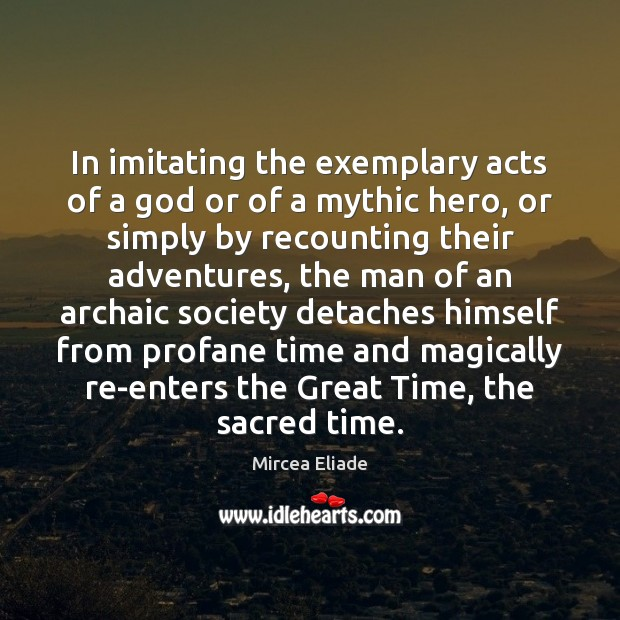 In imitating the exemplary acts of a God or of a mythic Mircea Eliade Picture Quote