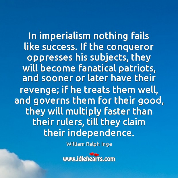 In imperialism nothing fails like success. If the conqueror oppresses his subjects, Image