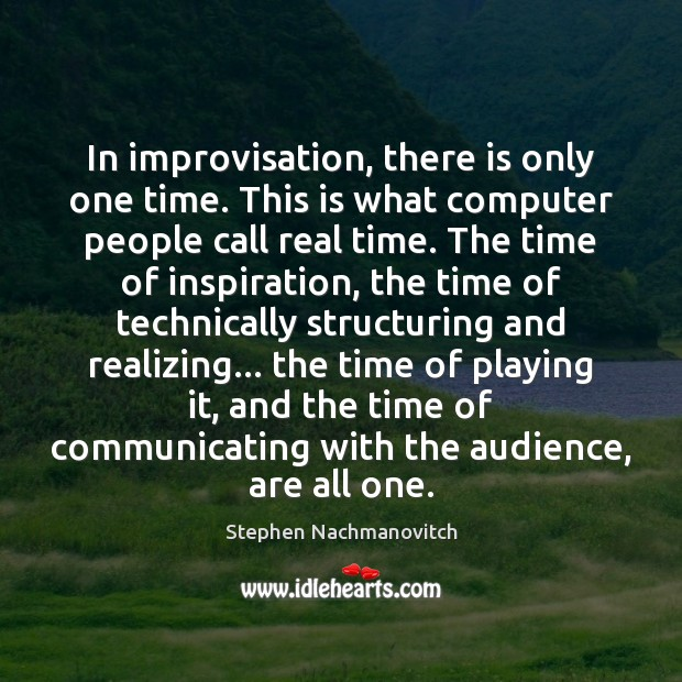 In improvisation, there is only one time. This is what computer people Image