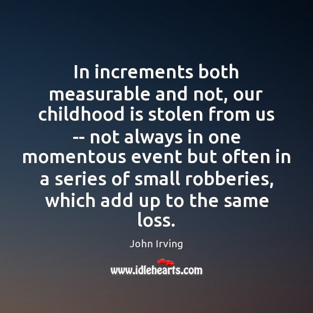 In increments both measurable and not, our childhood is stolen from us Childhood Quotes Image