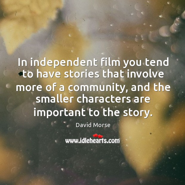 In independent film you tend to have stories that involve more of a community, and the smaller characters are important to the story. Image