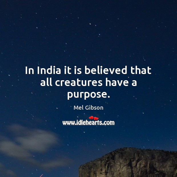 In India it is believed that all creatures have a purpose. Mel Gibson Picture Quote