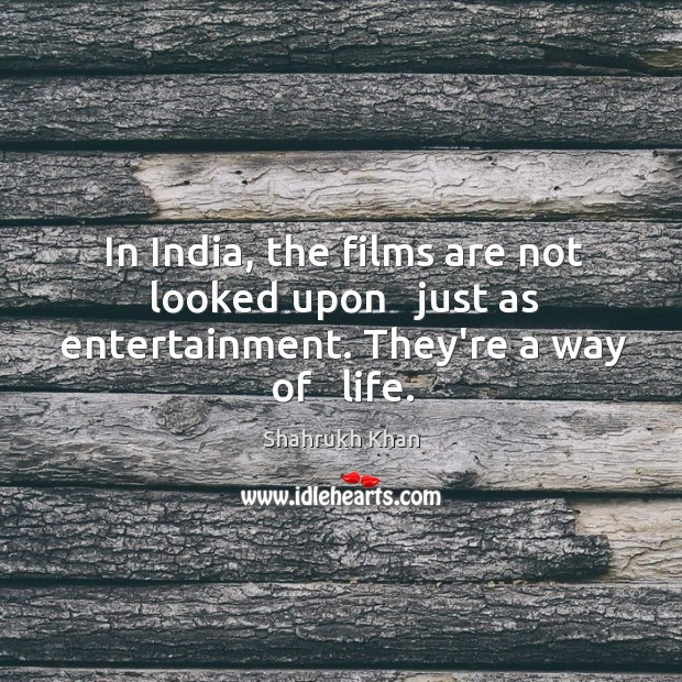 In India, the films are not looked upon   just as entertainment. They're a way of   life. Image