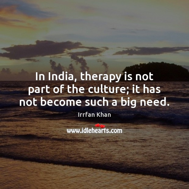 In India, therapy is not part of the culture; it has not become such a big need. Irrfan Khan Picture Quote