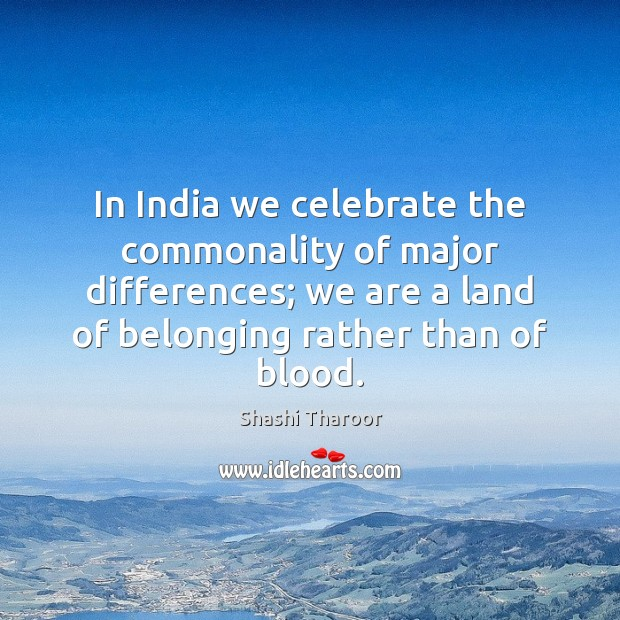 In India we celebrate the commonality of major differences; we are a Shashi Tharoor Picture Quote