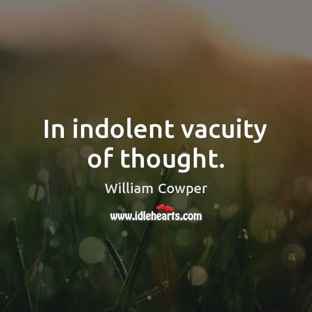 In indolent vacuity of thought. William Cowper Picture Quote