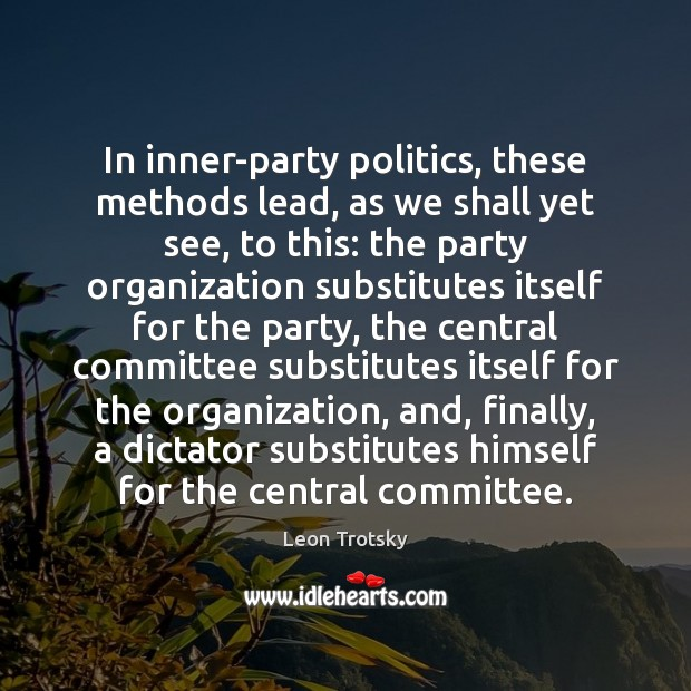 In inner-party politics, these methods lead, as we shall yet see, to Leon Trotsky Picture Quote