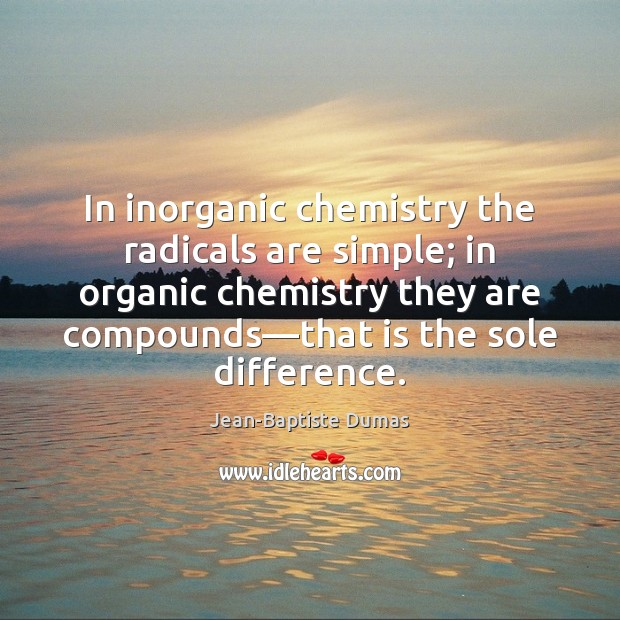 In inorganic chemistry the radicals are simple; in organic chemistry they are Jean-Baptiste Dumas Picture Quote