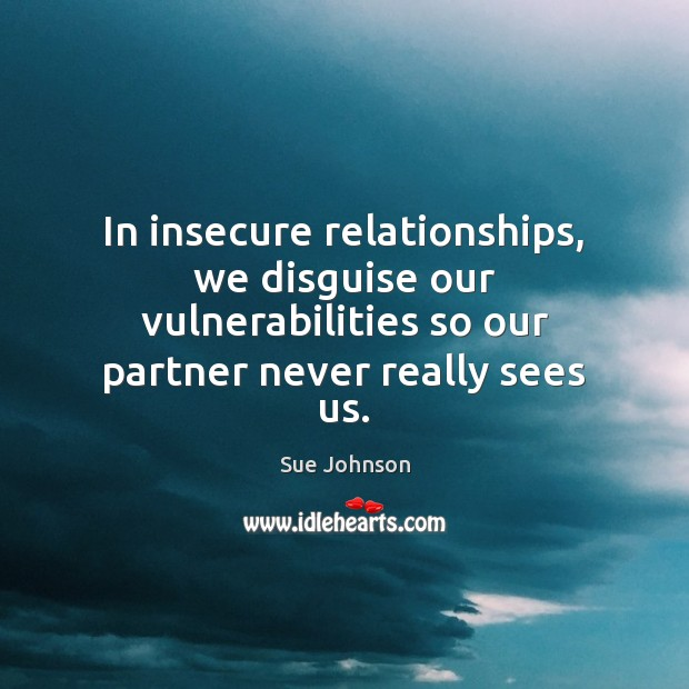 In insecure relationships, we disguise our vulnerabilities so our partner never really Image