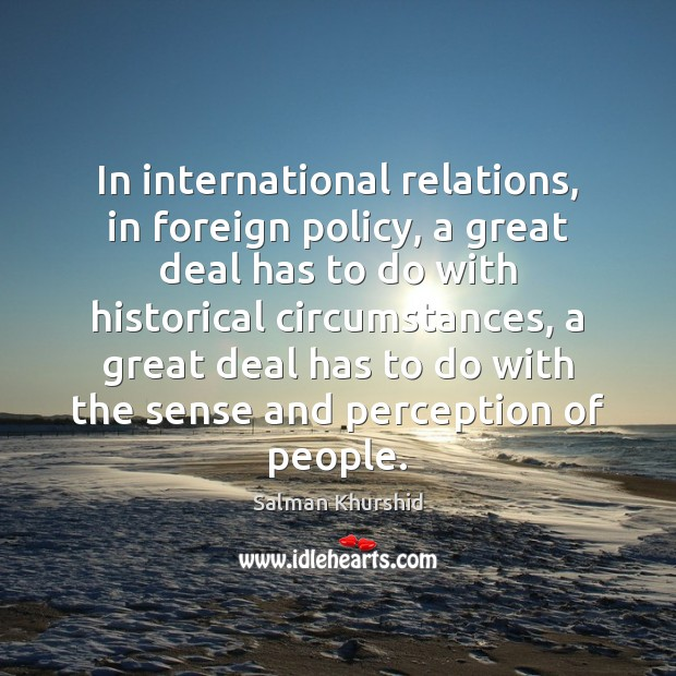 In international relations, in foreign policy, a great deal has to do Image