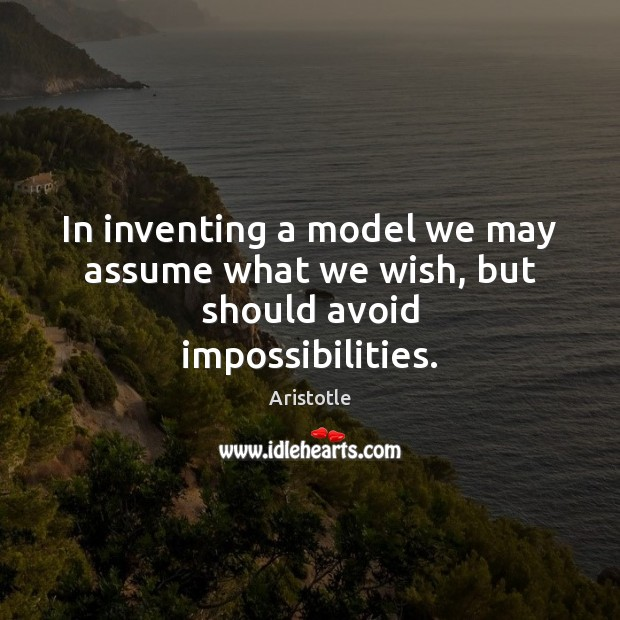 In inventing a model we may assume what we wish, but should avoid impossibilities. Image