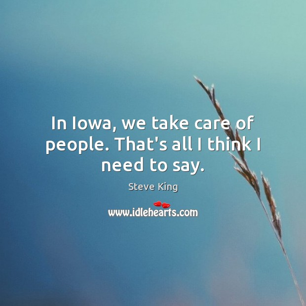 In Iowa, we take care of people. That's all I think I need to say. Steve King Picture Quote