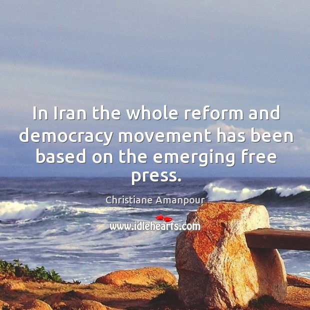 In iran the whole reform and democracy movement has been based on the emerging free press. Christiane Amanpour Picture Quote