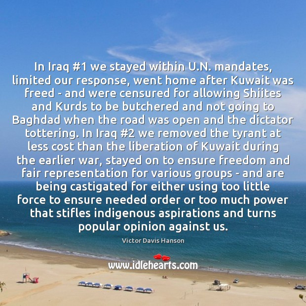 In Iraq #1 we stayed within U.N. mandates, limited our response, went Victor Davis Hanson Picture Quote