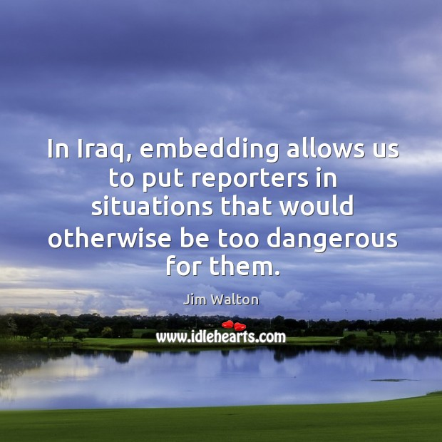 In iraq, embedding allows us to put reporters in situations that would otherwise be too dangerous for them. Image