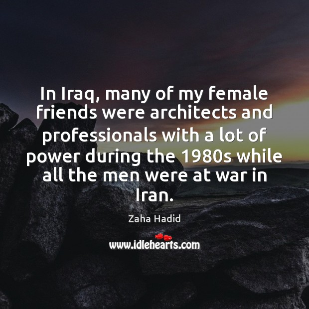 In Iraq, many of my female friends were architects and professionals with Zaha Hadid Picture Quote