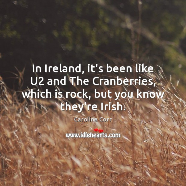 In Ireland, it's been like U2 and The Cranberries, which is rock, Image