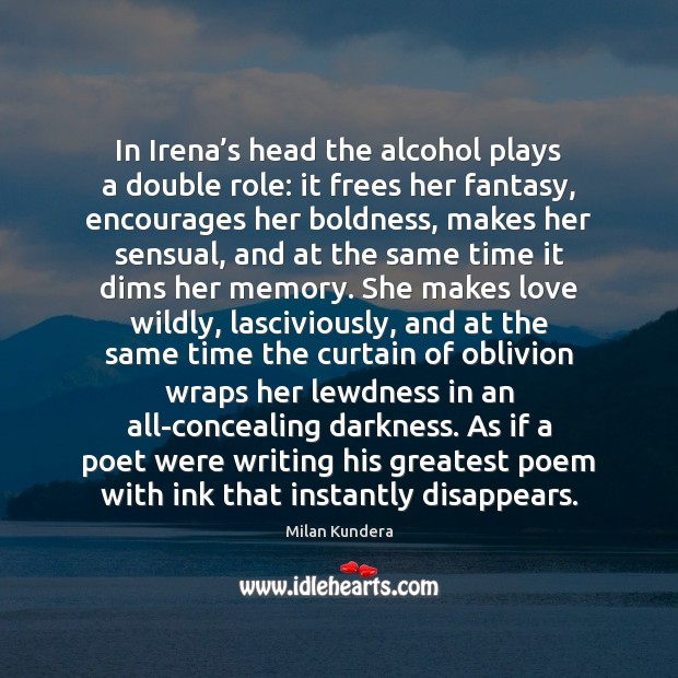 In Irena's head the alcohol plays a double role: it frees Milan Kundera Picture Quote