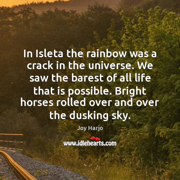 Joy Harjo Picture Quote image saying: In Isleta the rainbow was a crack in the universe. We saw