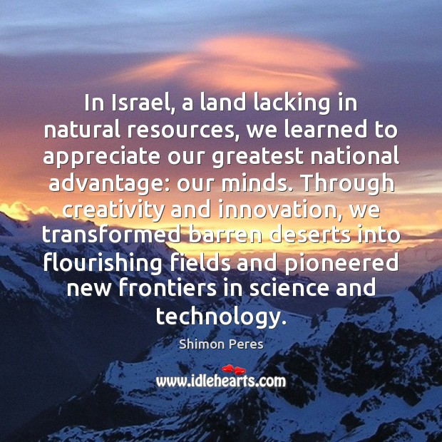 In Israel, a land lacking in natural resources, we learned to appreciate Shimon Peres Picture Quote