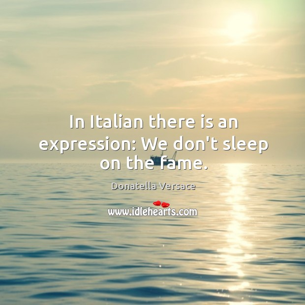 Image, In Italian there is an expression: We don't sleep on the fame.