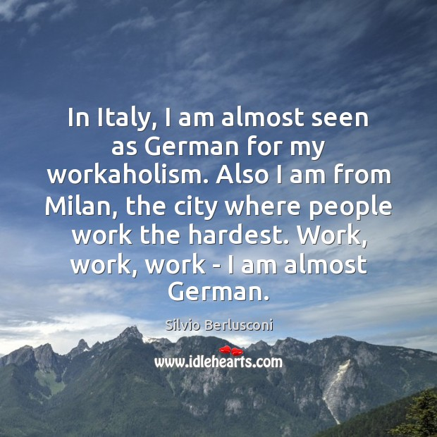 In Italy, I am almost seen as German for my workaholism. Also Image