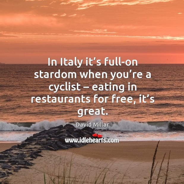 In italy it's full-on stardom when you're a cyclist – eating in restaurants for free, it's great. David Millar Picture Quote