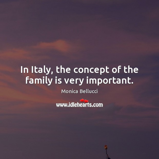 In Italy, the concept of the family is very important. Monica Bellucci Picture Quote