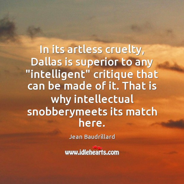 """In its artless cruelty, Dallas is superior to any """"intelligent"""" critique that Jean Baudrillard Picture Quote"""