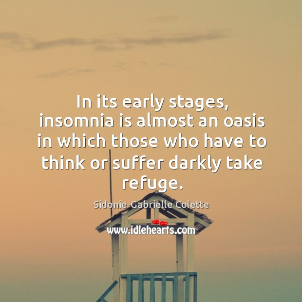 In its early stages, insomnia is almost an oasis in which those who have to think or suffer darkly take refuge. Sidonie-Gabrielle Colette Picture Quote