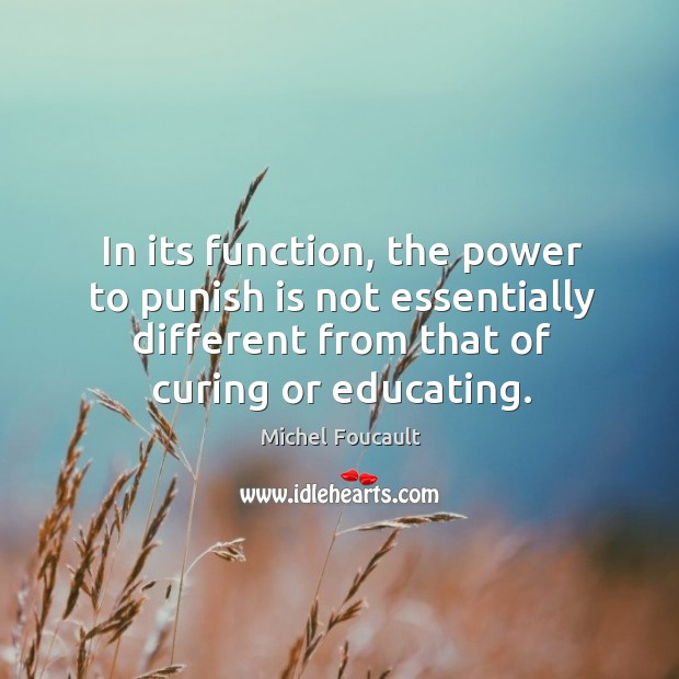 In its function, the power to punish is not essentially different from that of curing or educating. Image