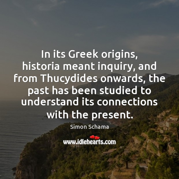 In its Greek origins, historia meant inquiry, and from Thucydides onwards, the Simon Schama Picture Quote