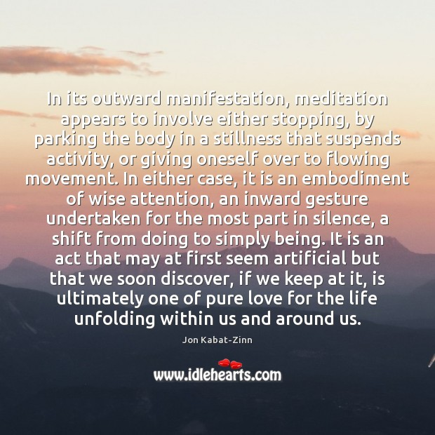 In its outward manifestation, meditation appears to involve either stopping, by parking Jon Kabat-Zinn Picture Quote