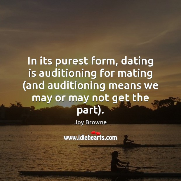 In its purest form, dating is auditioning for mating (and auditioning means Dating Quotes Image