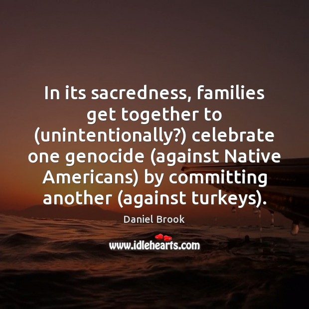 In its sacredness, families get together to (unintentionally?) celebrate one genocide (against Celebrate Quotes Image