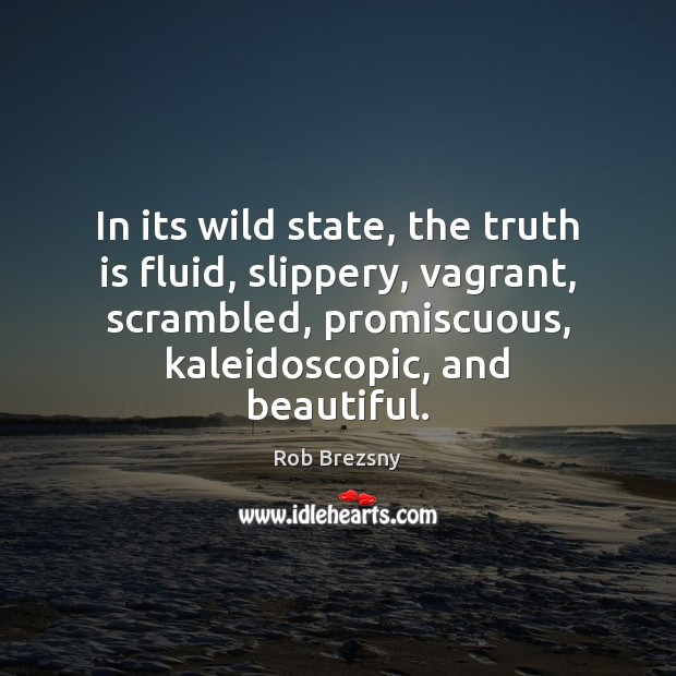 In its wild state, the truth is fluid, slippery, vagrant, scrambled, promiscuous, Rob Brezsny Picture Quote