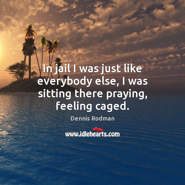 In jail I was just like everybody else, I was sitting there praying, feeling caged. Image
