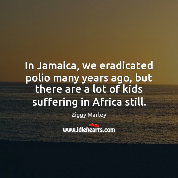In Jamaica, we eradicated polio many years ago, but there are a Ziggy Marley Picture Quote
