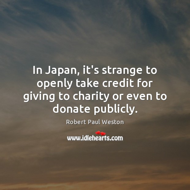 In Japan, it's strange to openly take credit for giving to charity Donate Quotes Image