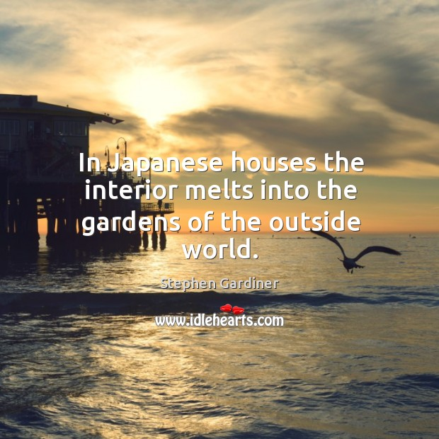 In japanese houses the interior melts into the gardens of the outside world. Stephen Gardiner Picture Quote
