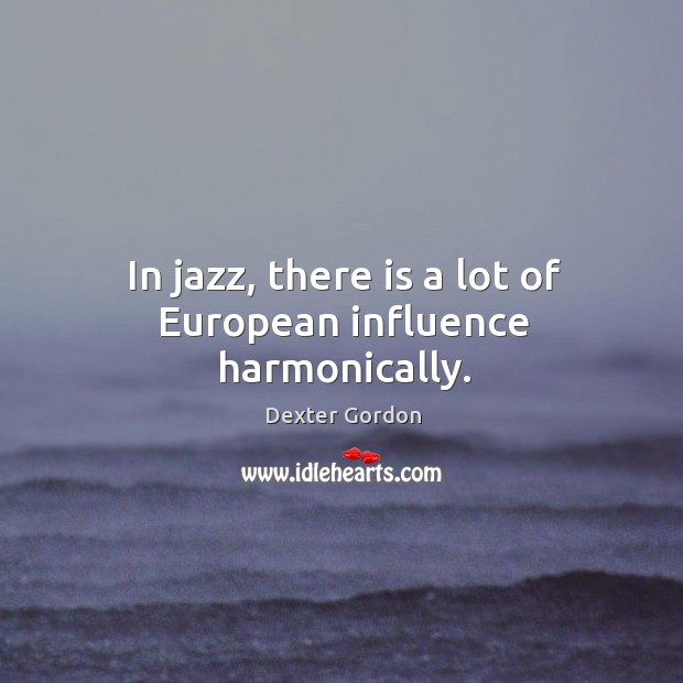 In jazz, there is a lot of european influence harmonically. Image
