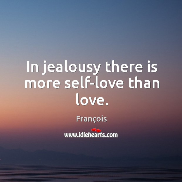 Image, In jealousy there is more self-love than love.