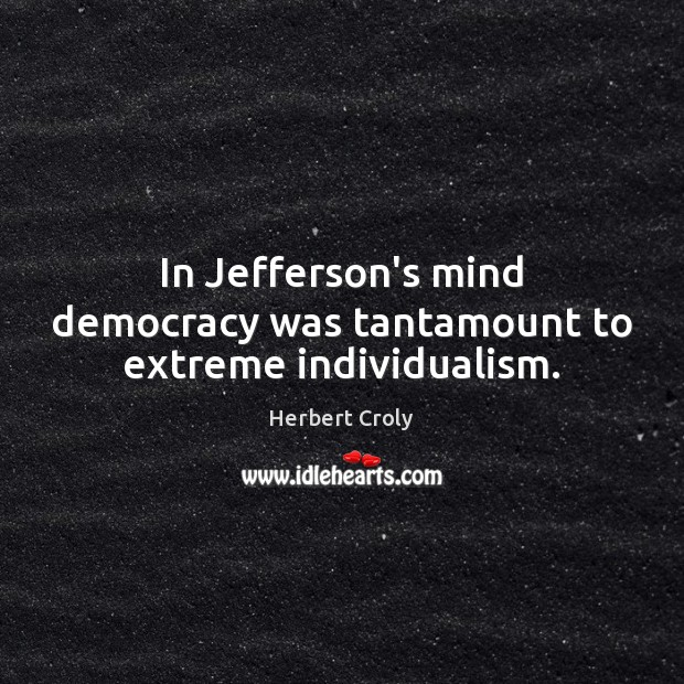 In Jefferson's mind democracy was tantamount to extreme individualism. Herbert Croly Picture Quote