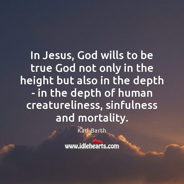 In Jesus, God wills to be true God not only in the Karl Barth Picture Quote