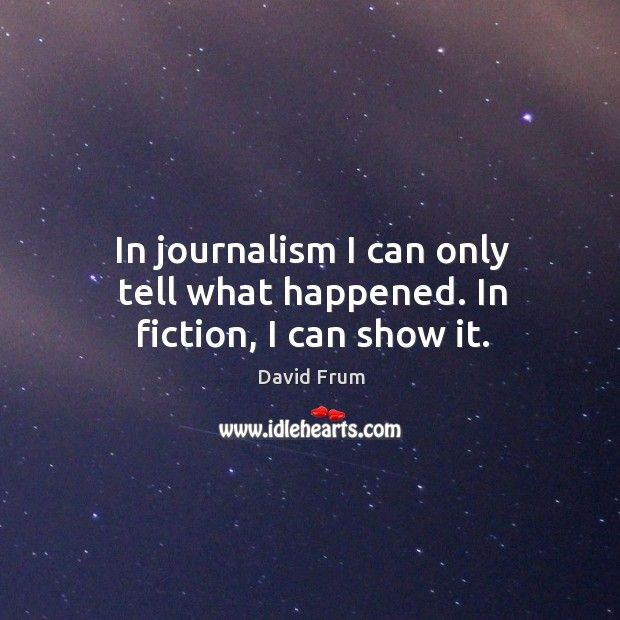 In journalism I can only tell what happened. In fiction, I can show it. David Frum Picture Quote